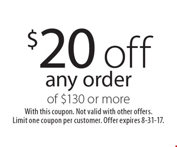 $20 off any order of $130 or more. With this coupon. Not valid with other offers. Limit one coupon per customer. Offer expires 8-31-17.