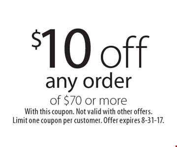 $10 off any order of $70 or more. With this coupon. Not valid with other offers. Limit one coupon per customer. Offer expires 8-31-17.