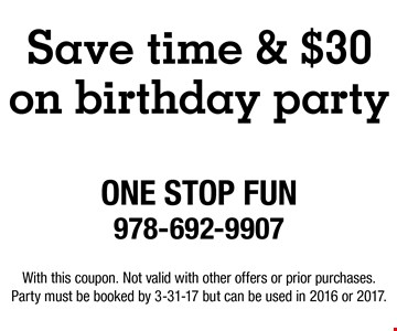 Save time & $30 on birthday party. With this coupon. Not valid with other offers or prior purchases. Party must be booked by 3-31-17 but can be used in 2016 or 2017.