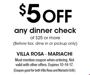 $5 off any dinner check of $25 or more (before tax, dine in or pickup only). Must mention coupon when ordering. Not valid with other offers. Expires 10-14-17. (Coupon good for both Villa Rosa and Mariachi Grill.)
