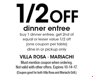 1/2 off dinner entree - buy 1 dinner entree, get 2nd of equal or lesser value 1/2 off (one coupon per table). Dine in or pickup only. Must mention coupon when ordering. Not valid with other offers. Expires 10-14-17. (Coupon good for both Villa Rosa and Mariachi Grill.)