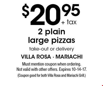 $20.95 + tax for 2 plain large pizzas (take-out or delivery). Must mention coupon when ordering. Not valid with other offers. Expires 10-14-17. (Coupon good for both Villa Rosa and Mariachi Grill.)