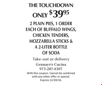 The Touchdown - Only $39.95. 2 plain pies, 1 order each of buffalo wings, chicken tenders, mozzarella sticks & a 2-liter bottle of soda. Take-out or delivery. With this coupon. Cannot be combined with any other offer or special. Expires 12/30/16.