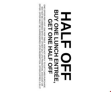 Half Off Buy One Lunch Entree, Get One half off. One offer per visit, one per table. Does not apply to gift card purchase. May not be combined with any other Salt Life promotion, discount or offer. Offer must be surrendered upon redemption. Offer expires 2-28-17.