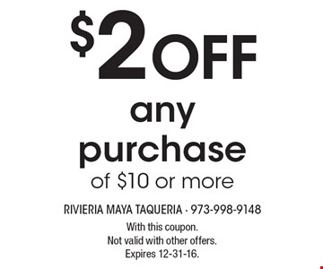 $2 OFF anypurchaseof $10 or more. With this coupon.Not valid with other offers.Expires 12-31-16.