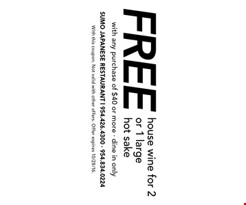 Free house wine for 2 or 1 large hot sake with any purchase of $40 or more. Dine in only. With this coupon. Not valid with other offers. Offer expires 10/28/16.