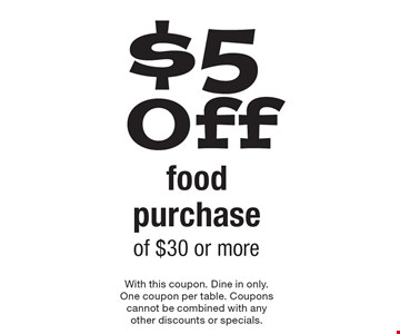 $5 Off food purchase of $30 or more. With this coupon. Dine in only.One coupon per table. Coupons cannot be combined with any other discounts or specials.