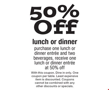 50% Off lunch or dinner purchase one lunch or dinner entrée and two beverages, receive one lunch or dinner entrée at 50% off. With this coupon. Dine in only. One coupon per table. Least expensive item is discounted. Coupons cannot be combined with any other discounts or specials.