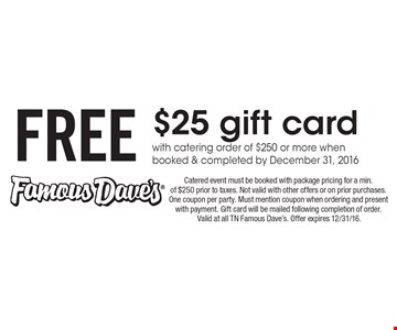 FREE $25 gift card with catering order of $250 or more when booked & completed by December 31, 2016. Catered event must be booked with package pricing for a min. of $250 prior to taxes. Not valid with other offers or on prior purchases. One coupon per party. Must mention coupon when ordering and present with payment. Gift card will be mailed following completion of order. Valid at all TN Famous Dave's. Offer expires 12/31/16.