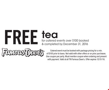 FREE tea for catered events over $100 booked & completed by December 31, 2016. Catered event must be booked with package pricing for a min. of $100 prior to taxes. Not valid with other offers or on prior purchases. One coupon per party. Must mention coupon when ordering and present with payment. Valid at all TN Famous Dave's. Offer expires 12/31/16.