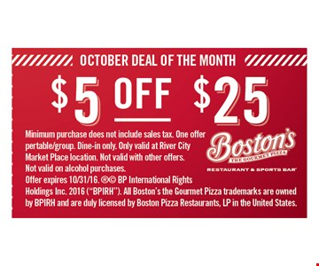 "$5 OFF ANY PURCHASE OF $25 OR MORE. Minimum purchase does not include sales tax. One offer per table/group. Dine-in only. Only valid at River City Marketplace location. Not valid with other offers. Not valid on alcohol purchases. Offer expires 10/31/16. ®© BP International Rights Holdings Inc. 2015 (""BPIRH"").All Boston's the Gourmet Pizza trademarks are owned by BPIRH and are duly licensed by Boston Pizza Restaurants, LP in the United States."