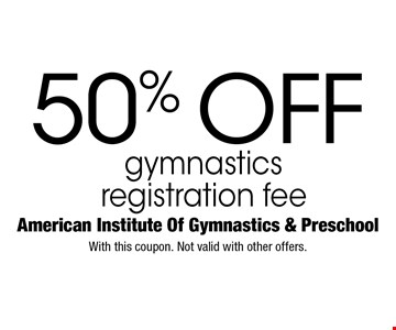 50% off gymnasticsregistration fee. With this coupon. Not valid with other offers.
