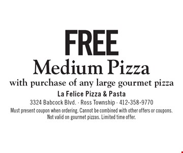 Free Medium Pizza with purchase of any large gourmet pizza. Must present coupon when ordering. Cannot be combined with other offers or coupons. Not valid on gourmet pizzas. Limited time offer.
