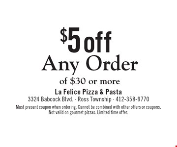$5 Off Any Order of $30 or more. Must present coupon when ordering. Cannot be combined with other offers or coupons. Not valid on gourmet pizzas. Limited time offer.