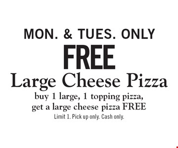 Mon. & Tues. Only: Free Large Cheese Pizza! Buy 1 large, 1 topping pizza, get a large cheese pizza FREE. Limit 1. Pick up only. Cash only.