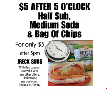 $5 After 5 O'Clock - Half Sub, Medium Soda & Bag Of Chips for only $5 after 5pm. With this coupon. Not valid with any other offers. Limited one per customer. Expires 11/20/16.