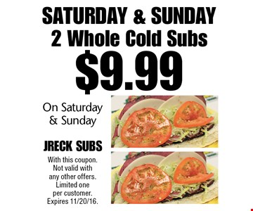 Saturday & Sunday - $9.99 For 2 Whole Cold Subs On Saturday & Sunday. With this coupon. Not valid with any other offers. Limited one per customer. Expires 11/20/16.