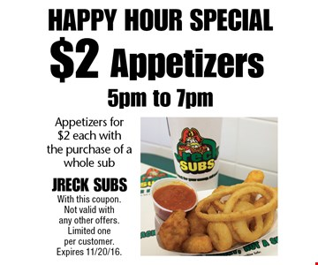 Happy Hour Special - Appetizers for $2 each with the purchase of a whole sub. With this coupon. Not valid with any other offers. Limited one per customer. Expires 11/20/16.