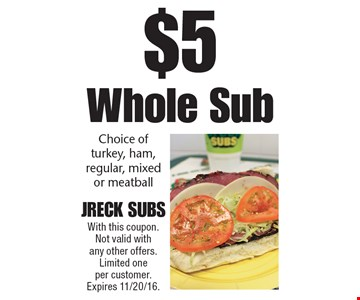 $5 Whole Sub. Choice of turkey, ham, regular, mixed or meatball. With this coupon. Not valid with any other offers. Limited one per customer. Expires 11/20/16.