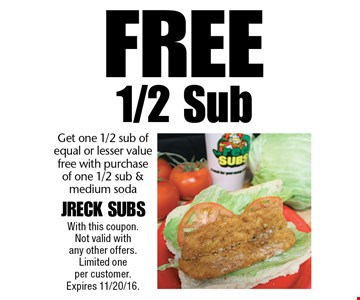 Free 1/2 Sub - Get one 1/2 sub of equal or lesser value free with purchase of one 1/2 sub & medium soda. With this coupon. Not valid with any other offers. Limited one per customer. Expires 11/20/16.