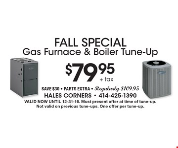 Fall Special $79.95 + tax Gas Furnace & Boiler Tune-Up Save $30 - Parts Extra - Regularly $109.95. Valid Now Until 12-31-16. Must present offer at time of tune-up.Not valid on previous tune-ups. One offer per tune-up.