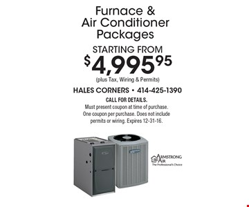 Starting from $4,995.95 (plus Tax, Wiring & Permits) Furnace & Air Conditioner Packages. Call for details.Must present coupon at time of purchase.One coupon per purchase. Does not include permits or wiring. Expires 12-31-16.