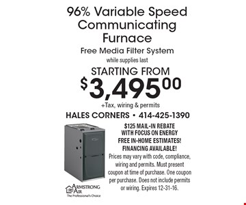 Starting from$3,495.00+Tax, wiring & permits 96% Variable Speed CommunicatingFurnaceFree Media Filter Systemwhile supplies last. $125 mail-In RebateWITH Focus on EnergyFree In-Home estimates! Financing available!Prices may vary with code, compliance, wiring and permits. Must present coupon at time of purchase. One coupon per purchase. Does not include permitsor wiring. Expires 12-31-16.