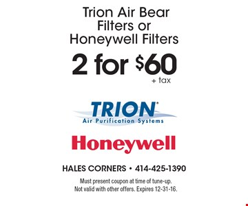 2 for $60+ taxTrion Air Bear Filters or Honeywell Filters. Must present coupon at time of tune-up.Not valid with other offers. Expires 12-31-16.