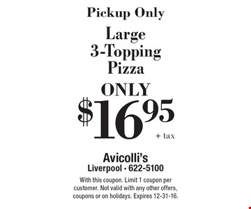 Pickup Only! $16.95 +tax Large 3-Topping Pizza ONLY. With this coupon. Limit 1 coupon per customer. Not valid with any other offers, coupons or on holidays. Expires 12-31-16.