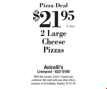 Pizza Deal $21.95 +tax 2 Large Cheese Pizzas. With this coupon. Limit 1 coupon per customer. Not valid with any other offers, coupons or on holidays. Expires 12-31-16.