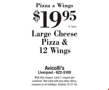 Pizza & Wings $19.95 +tax Large Cheese Pizza &12 Wings. With this coupon. Limit 1 coupon per customer. Not valid with any other offers, coupons or on holidays. Expires 12-31-16.