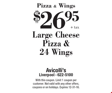 Pizza & Wings $26.95 +tax Large Cheese Pizza & 24 Wings. With this coupon. Limit 1 coupon per customer. Not valid with any other offers, coupons or on holidays. Expires 12-31-16.