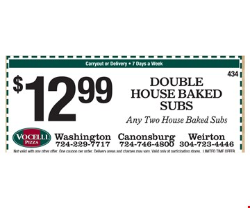 $12.99 double house baked subs, any two house baked subs