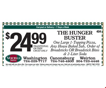 $24.99 the hunger buster, one large 1-topping pizza, any house baked sub, order of breadsticks OR breadstick bites & 2-liter soda