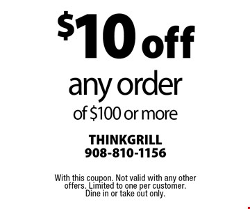 $10 off any order of $100 or more. With this coupon. Not valid with any other offers. Limited to one per customer. Dine in or take out only.