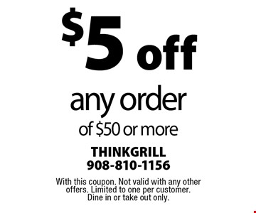 $5 off any order of $50 or more. With this coupon. Not valid with any other offers. Limited to one per customer. Dine in or take out only.
