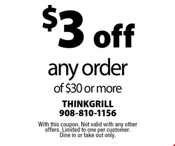 $3 off any order of $30 or more. With this coupon. Not valid with any other offers. Limited to one per customer. Dine in or take out only.