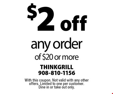 $2 off any order of $20 or more. With this coupon. Not valid with any other offers. Limited to one per customer. Dine in or take out only.