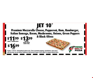 $11.99 SMALL/4 CORNER PIZZA $13.99 Medium (hand tossed round only) $16.99 Large Jet 10. Expires: 11/30/16. Participating locations only.Extra or premium toppings, substitutions, extra sauces and dressings, tax and delivery additional. Must present coupon. Prices subject to change without notice