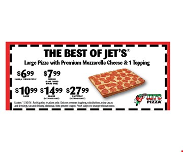 $6.99 SMALL/4 CORNER PIZZA $7.99 Medium (hand tossed round only) $10.99 Large $14.99 x-large (deep dish only) $27.99 party tray (deep dish only) The best of Jets®. Expires: 11/30/16 . Participating locations only.Extra or premium toppings, substitutions, extra sauces and dressings, tax and delivery additional. Must present coupon. Prices subject to change without notice