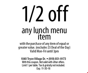 1/2 offany lunch menu itemwith the purchase of any item of equal or greater value. (excludes $5 Deal of the Day)Valid Mon-Fri until 3pm. 1040 Tryon Village Dr. • (919) 851-9173With this coupon. Not valid with other offers.Limit 1 per table. Tax & gratuity not included.Exp. 11-30-16