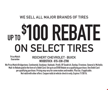 We Sell All Major Brands Of Tires Up To $100 Rebate On Select Tires. We Price Match Bridgestone, Continental, Goodyear, Hankook, Pirelli, BF Goodrich, Dunlop, Firestone, General & Michelin. Mail-In Rebate paid in the form of a Debit Card. Get up to an $100 Rebate on a qualifying purchase. One Debit Card per qualifying purchase. Pricing may vary for some makes and models. Plus tax, if applicable. Not valid with other offers. Coupon valid at vehicle check in only. Expires 11/30/16.