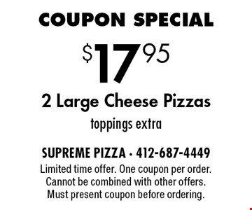 $17.95 2 Large Cheese Pizzas. Toppings extra. Limited time offer. One coupon per order. Cannot be combined with other offers. Must present coupon before ordering.