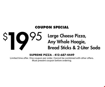 $19.95 Large Cheese Pizza, Any Whole Hoagie, Bread Sticks & 2-Liter Soda. Limited time offer. One coupon per order. Cannot be combined with other offers. Must present coupon before ordering.