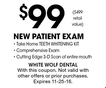 $99 New Patient Exam- Take Home TEETH WHITENING KIT- Comprehensive Exam- Cutting Edge 3-D Scan of entire mouth. With this coupon. Not valid with other offers or prior purchases. Expires 11-25-16.