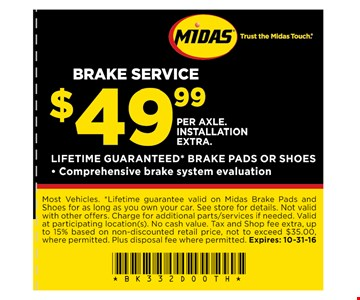 $49.99 Brake Service Most vehicles. *Lifetime guarantee valid on Midas Brake Pads and Shoes for as long as you own your car. See store for details. Not valid with other offers. Charge for additional parts/services if needed. Valid at participating location(s). No cash value. Tax and Shop fee extra up to 15% based on non-discounted retail price, not to exceed $35.00 where permitted. Plus disposal fee where permitted. Expires 10/31/16
