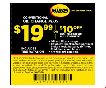 Oil Change Plus for $19.99 or $10 Off High Mileage or Synthetic Most vehicles. Up to 5 quarts of oil. Discount off regular retail price. Not valid with other offers. Valid at participating locations(s). No cash value. Charge for additional parts and services if needed. Disposal fees extra, where permitted. Tax and Shop fee extra, up to 15% based on non-discounted retail price, not to exceed $35 where permitted. Other oils and specialty filters extra, TPMS Reset not included. Tire rotation at time of service. Expires 10/31/16