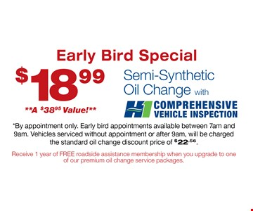$18.99 Semi-Synthetic Oil Change. *By appointment only. Early bird appointments available between 7am and 9am. Vehicles serviced without appointment or after 9am, will be charged the standard oil change discount price of $22.56. 11-15-16