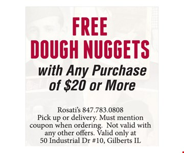 Free dough nuggets with any purchase of $20 or more. Pick up or delivery. Must mention coupon when ordering. Not valid with any other offers. Valid only at 50 Industrial Drive, #10, Gilberts, IL
