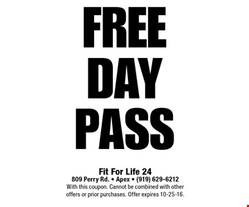 FREEDay Pass. Fit For Life 24809 Perry Rd. • Apex • (919) 629-6212With this coupon. Cannot be combined with other offers or prior purchases. Offer expires 10-25-16.